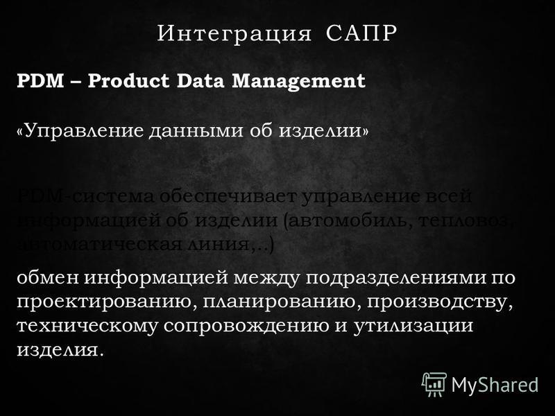 Интеграция САПР PDM – Product Data Management PDM-система обеспечивает управление всей информацией об изделии (автомобиль, тепловоз, автоматическая линия,..) обмен информацией между подразделениями по проектированию, планированию, производству, техни