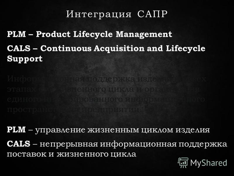 Интеграция САПР PLM – Product Lifecycle Management CALS – Continuous Acquisition and Lifecycle Support PLM – управление жизненным циклом изделия CALS – непрерывная информационная поддержка поставок и жизненного цикла Информационная поддержка изделия