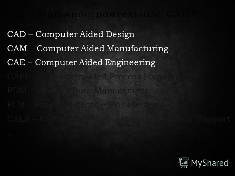Машиностроительные САПР CAD – Computer Aided Design CAM – Computer Aided Manufacturing CAE – Computer Aided Engineering CAPP – Computer Aided Process Planning PDM – Product Data Management PLM – Product Lifecycle Management CALS – Continuous Acquisit