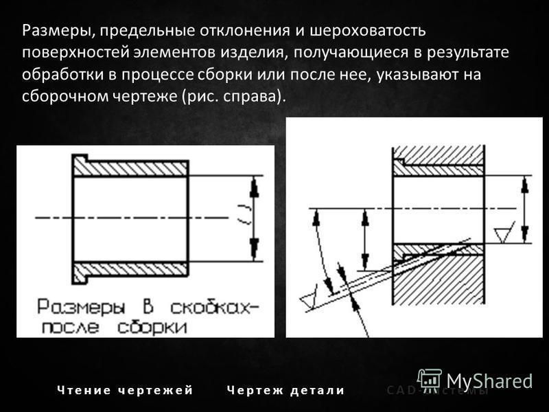 Чтение чертежей Чертеж детали CAD-системы Размеры, предельные отклонения и шероховатость поверхностей элементов изделия, получающиеся в результате обработки в процессе сборки или после нее, указывают на сборочном чертеже (рис. справа).