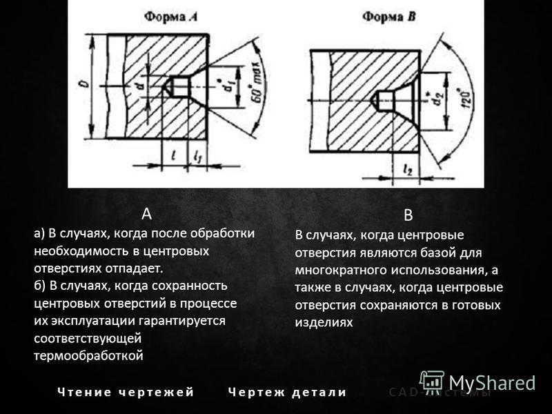 Чтение чертежей Чертеж детали CAD-системы A а) В случаях, когда после обработки необходимость в центровых отверстиях отпадает. б) В случаях, когда сохранность центровых отверстий в процессе их эксплуатации гарантируется соответствующей термообработко