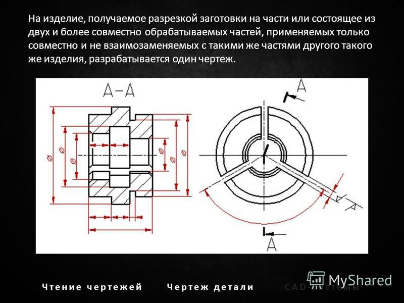 На изделие, получаемое разрезкой заготовки на части или состоящее из двух и более совместно обрабатываемых частей, применяемых только совместно и не взаимозаменяемых с такими же частями другого такого же изделия, разрабатывается один чертеж. Чтение ч