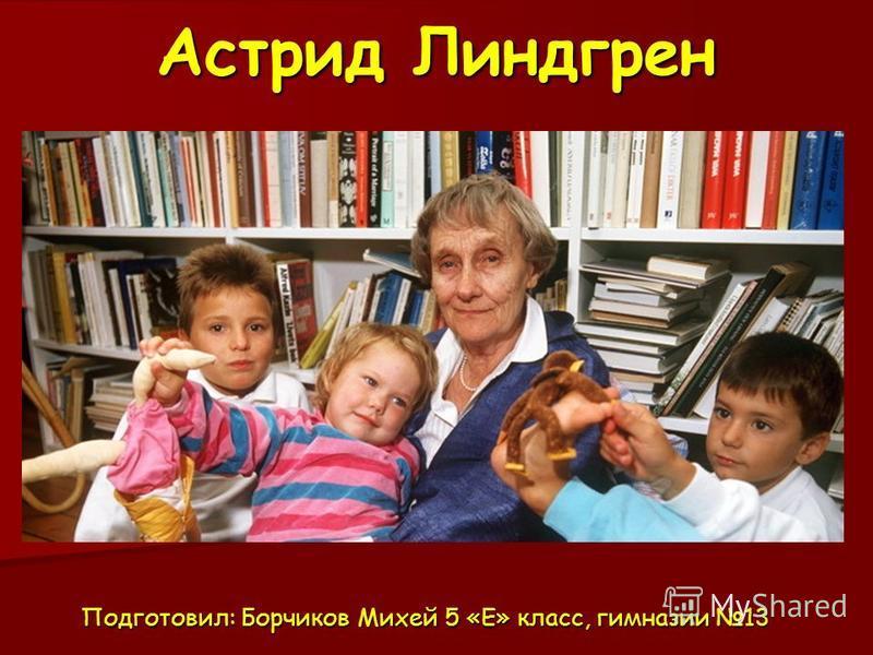 Астрид Линдгрен Подготовил: Борчиков Михей 5 «Е» класс, гимназии 13