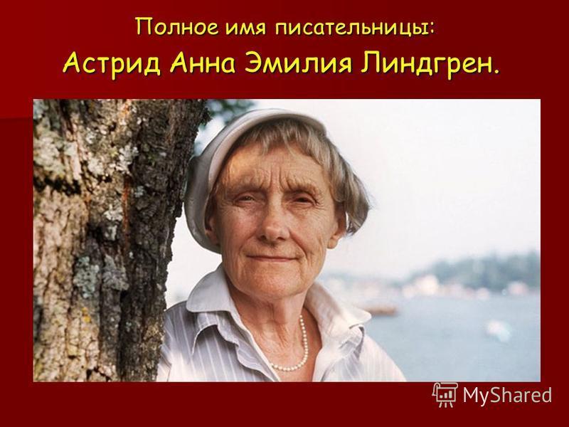Полное имя писательницы: Астрид Анна Эмилия Линдгрен. Полное имя писательницы: Астрид Анна Эмилия Линдгрен.