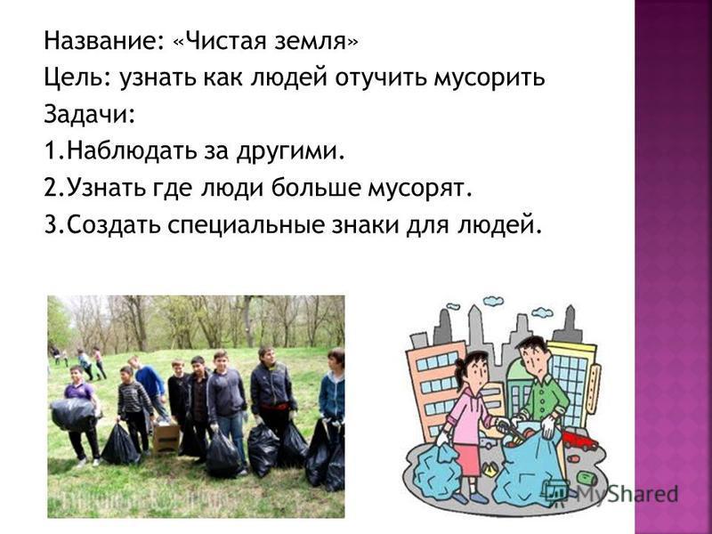 Название: «Чистая земля» Цель: узнать как людей отучить мусорить Задачи: 1. Наблюдать за другими. 2. Узнать где люди больше мусорят. 3. Создать специальные знаки для людей.