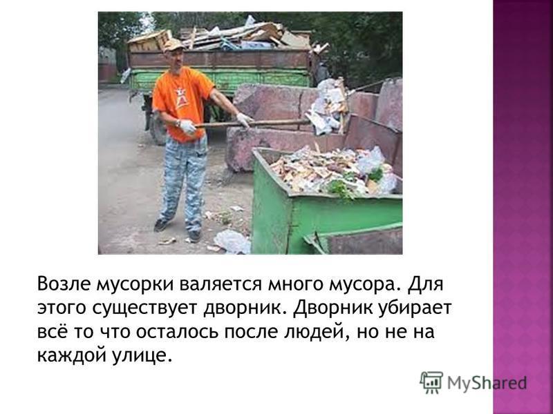 Возле мусорки валяется много мусора. Для этого существует дворник. Дворник убирает всё то что осталось после людей, но не на каждой улице.
