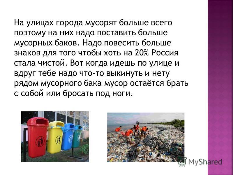 На улицах города мусорят больше всего поэтому на них надо поставить больше мусорных баков. Надо повесить больше знаков для того чтобы хоть на 20% Россия стала чистой. Вот когда идешь по улице и вдруг тебе надо что-то выкинуть и нету рядом мусорного б