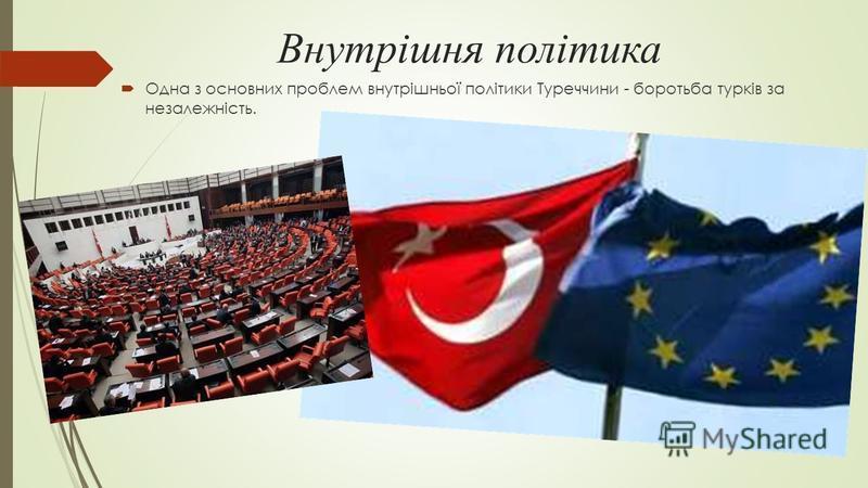 Внутрішня політика Одна з основних проблем внутрішньої політики Туреччини - боротьба турків за незалежність.