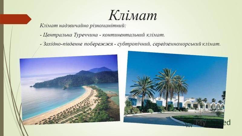 Клімат Клімат надзвичайно різноманітний: - Центральна Туреччина - континентальний клімат. - Західно-південне побережжя - субтропічний, середземноморський клімат.