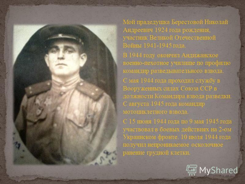 Мой прадедушка Берестовой Николай Андреевич 1924 года рождения, участник Великой Отечественной Войны 1941-1945 года. В 1944 году окончил Андижанское военно-пехотное училище по профилю командир разведывательного взвода. С мая 1944 года проходил службу