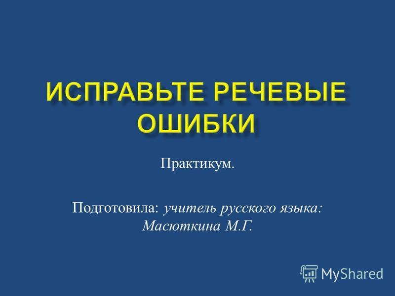 Практикум. Подготовила : учитель русского языка : Масюткина М. Г.