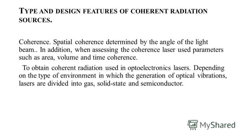 T YPE AND DESIGN FEATURES OF COHERENT RADIATION SOURCES. Coherence. Spatial coherence determined by the angle of the light beam.. In addition, when assessing the coherence laser used parameters such as area, volume and time coherence. To obtain coher