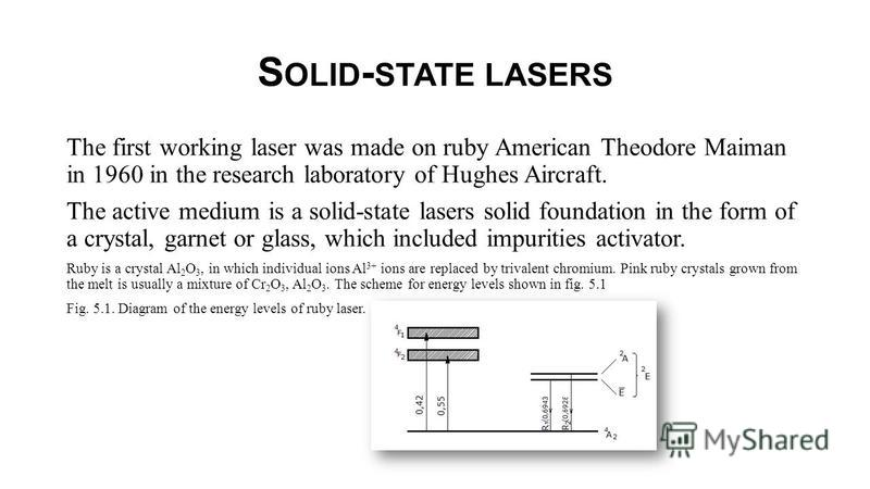 S OLID - STATE LASERS The first working laser was made on ruby American Theodore Maiman in 1960 in the research laboratory of Hughes Aircraft. The active medium is a solid-state lasers solid foundation in the form of a crystal, garnet or glass, which