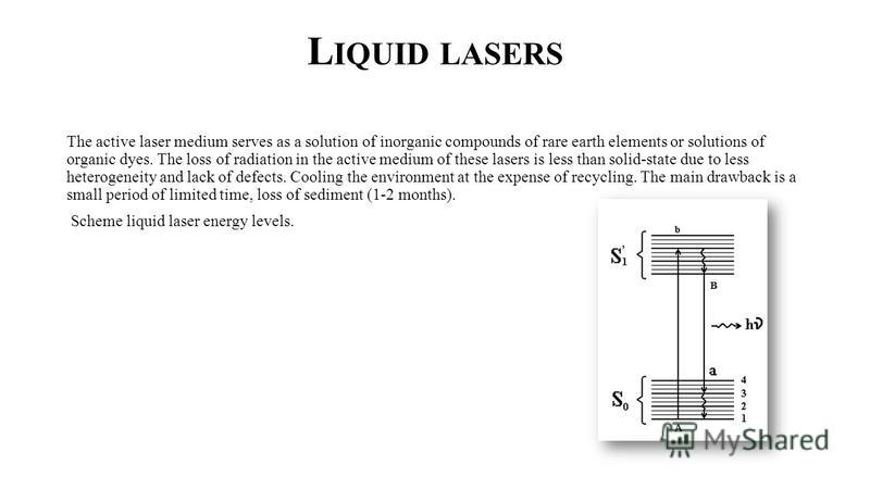 L IQUID LASERS The active laser medium serves as a solution of inorganic compounds of rare earth elements or solutions of organic dyes. The loss of radiation in the active medium of these lasers is less than solid-state due to less heterogeneity and