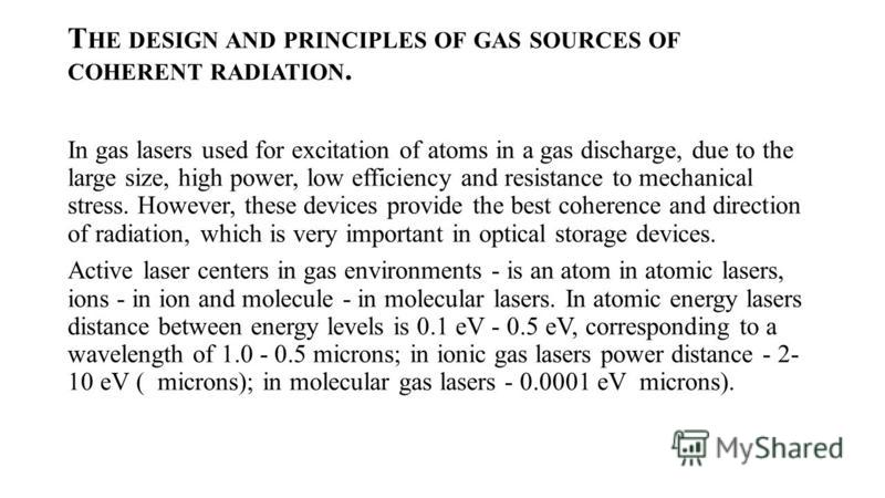 T HE DESIGN AND PRINCIPLES OF GAS SOURCES OF COHERENT RADIATION. In gas lasers used for excitation of atoms in a gas discharge, due to the large size, high power, low efficiency and resistance to mechanical stress. However, these devices provide the