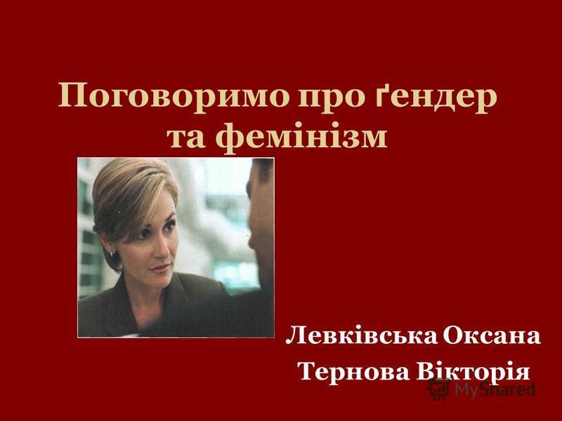 Поговоримо про ґ ендер та фемінізм Левківська Оксана Тернова Вікторія