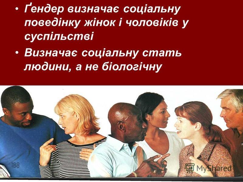 Ґ ендер визначає соціальну поведінку жінок і чоловіків у суспільстві Визначає соціальну стать людини, а не біологічну