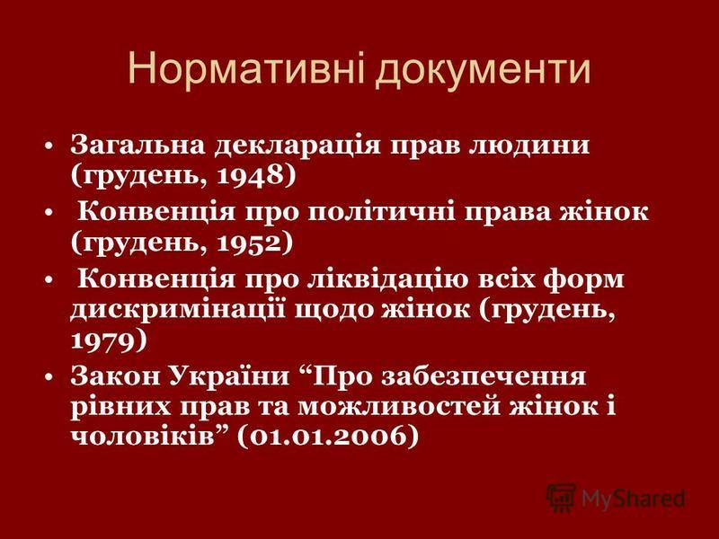 Нормативні документи Загальна декларація прав людини (грудень, 1948) Конвенція про політичні права жінок (грудень, 1952) Конвенція про ліквідацію всіх форм дискримінації щодо жінок (грудень, 1979) Закон України Про забезпечення рівних прав та можливо