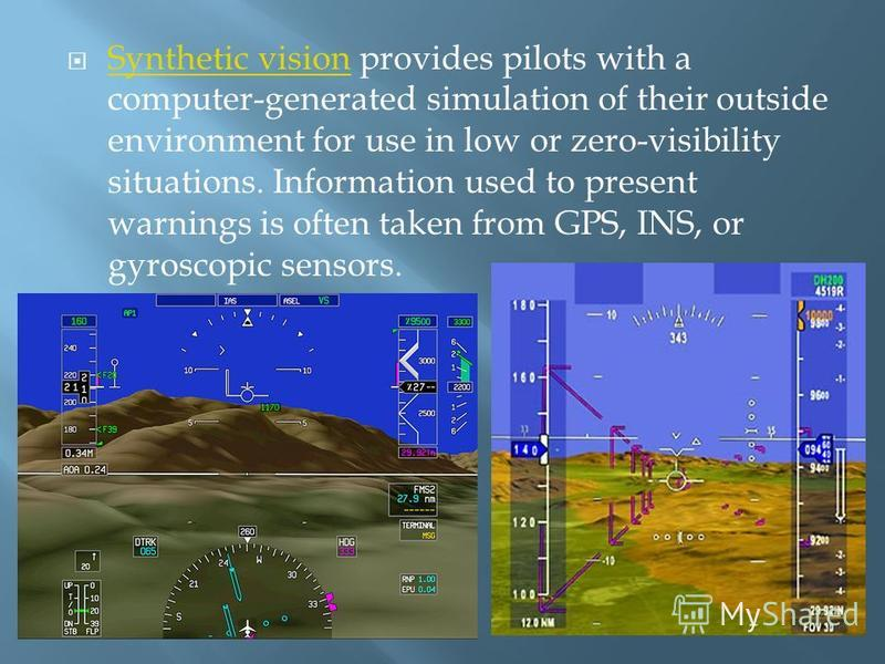 Synthetic vision provides pilots with a computer-generated simulation of their outside environment for use in low or zero-visibility situations. Information used to present warnings is often taken from GPS, INS, or gyroscopic sensors. Synthetic visio