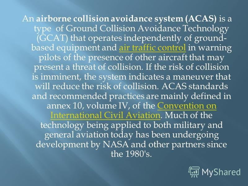 An airborne collision avoidance system (ACAS) is a type of Ground Collision Avoidance Technology (GCAT) that operates independently of ground- based equipment and air traffic control in warning pilots of the presence of other aircraft that may presen