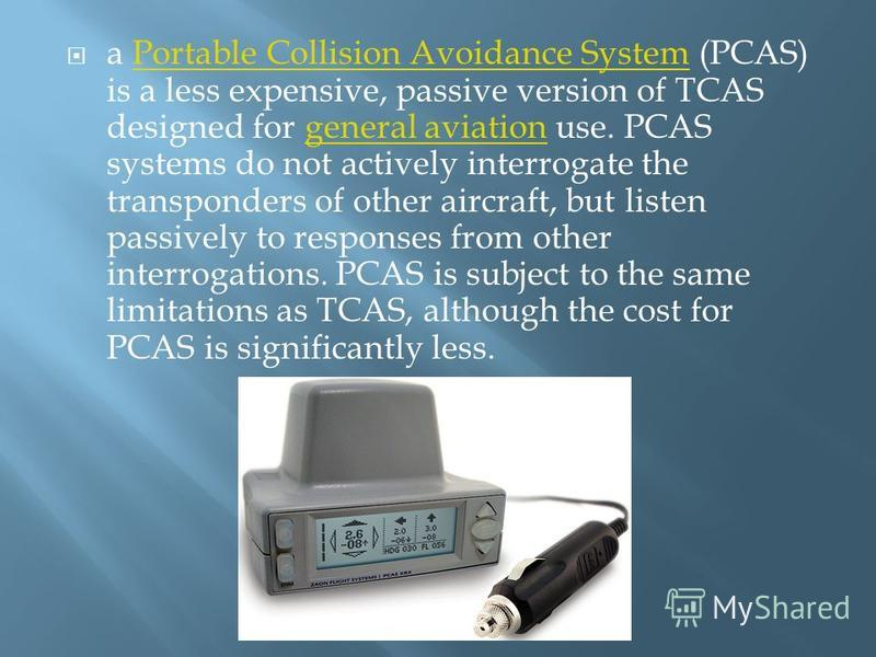 a Portable Collision Avoidance System (PCAS) is a less expensive, passive version of TCAS designed for general aviation use. PCAS systems do not actively interrogate the transponders of other aircraft, but listen passively to responses from other int