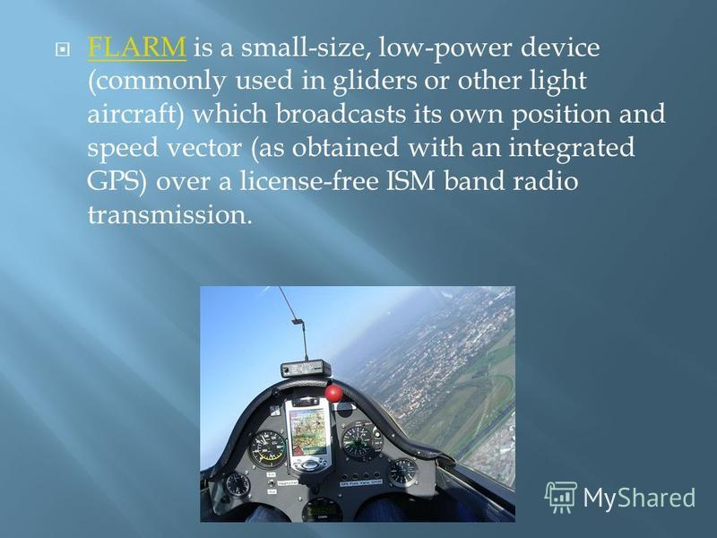 FLARM is a small-size, low-power device (commonly used in gliders or other light aircraft) which broadcasts its own position and speed vector (as obtained with an integrated GPS) over a license-free ISM band radio transmission. FLARM