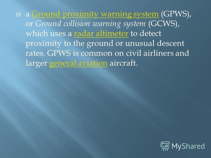 a Ground proximity warning system (GPWS), or Ground collision warning system (GCWS), which uses a radar altimeter to detect proximity to the ground or unusual descent rates. GPWS is common on civil airliners and larger general aviation aircraft.Groun