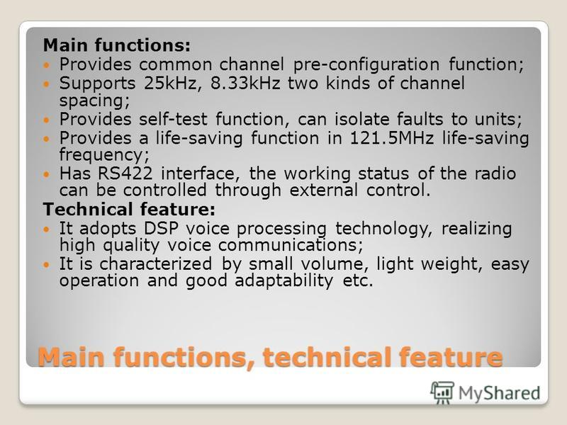 Main functions, technical feature Main functions: Provides common channel pre-configuration function; Supports 25kHz, 8.33kHz two kinds of channel spacing; Provides self-test function, can isolate faults to units; Provides a life-saving function in 1