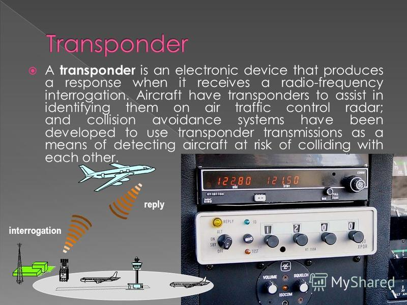 A transponder is an electronic device that produces a response when it receives a radio-frequency interrogation. Aircraft have transponders to assist in identifying them on air traffic control radar; and collision avoidance systems have been develope