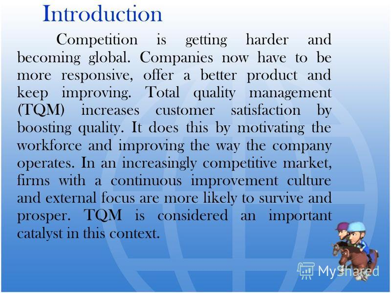 Introduction Competition is getting harder and becoming global. Companies now have to be more responsive, offer a better product and keep improving. Total quality management (TQM) increases customer satisfaction by boosting quality. It does this by m