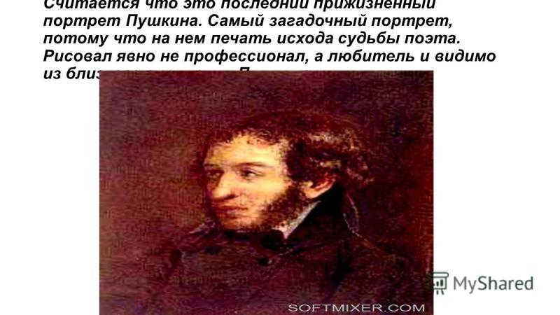 Считается что это последний прижизненный портрет Пушкина. Самый загадочный портрет, потому что на нем печать исхода судьбы поэта. Рисовал явно не профессионал, а любитель и видимо из близкого окружения Пушкина.