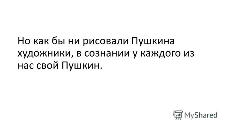 Но как бы ни рисовали Пушкина художники, в сознании у каждого из нас свой Пушкин.