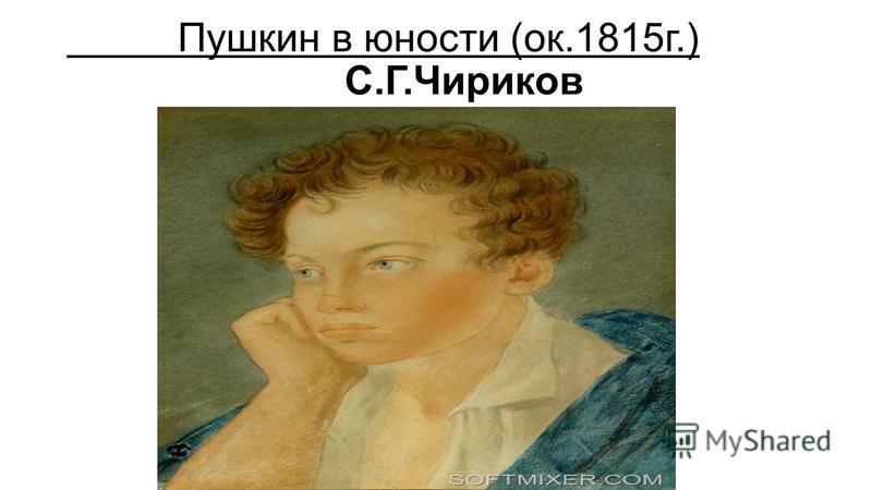 Пушкин в юности (ок.1815 г.) С.Г.Чириков