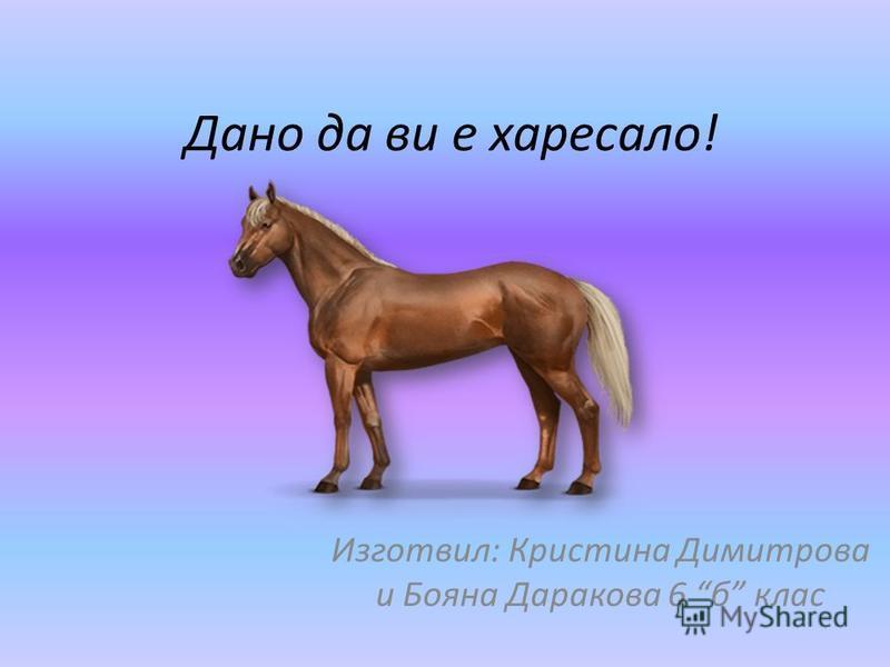 Дано да ви е харесало! Изготвил: Кристина Димитрова и Бояна Даракова 6 б клас