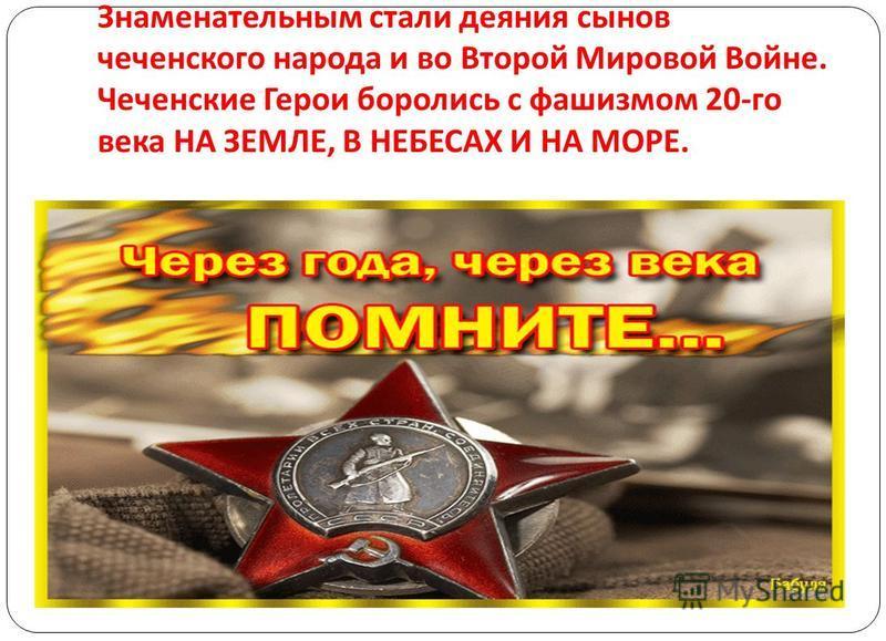 Знаменательным стали деяния сынов чеченского народа и во Второй Мировой Войне. Чеченские Герои боролись с фашизмом 20- го века НА ЗЕМЛЕ, В НЕБЕСАХ И НА МОРЕ.