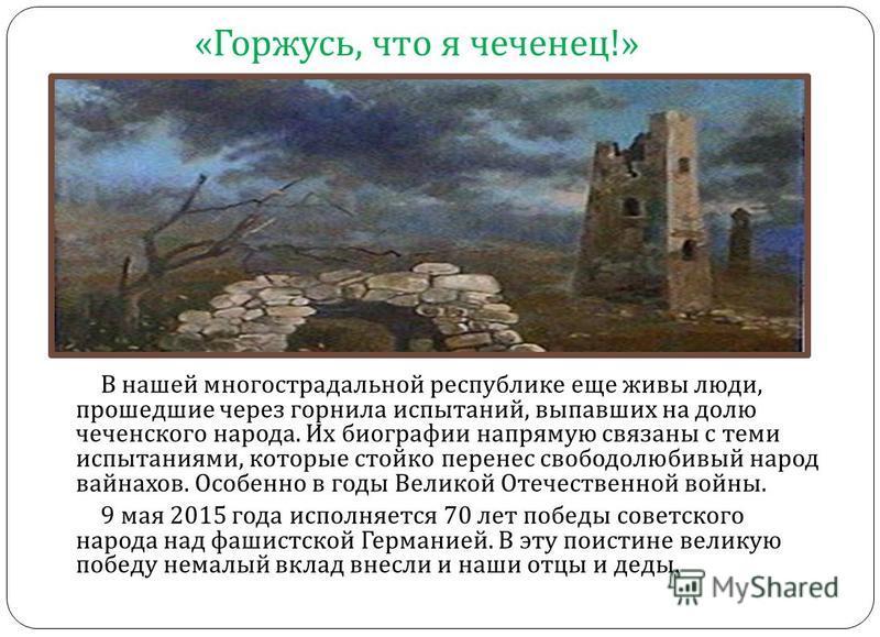 « Горжусь, что я чеченец !» В нашей многострадальной республике еще живы люди, прошедшие через горнила испытаний, выпавших на долю чеченского народа. Их биографии напрямую связаны с теми испытаниями, которые стойко перенес свободолюбивый народ вайнах