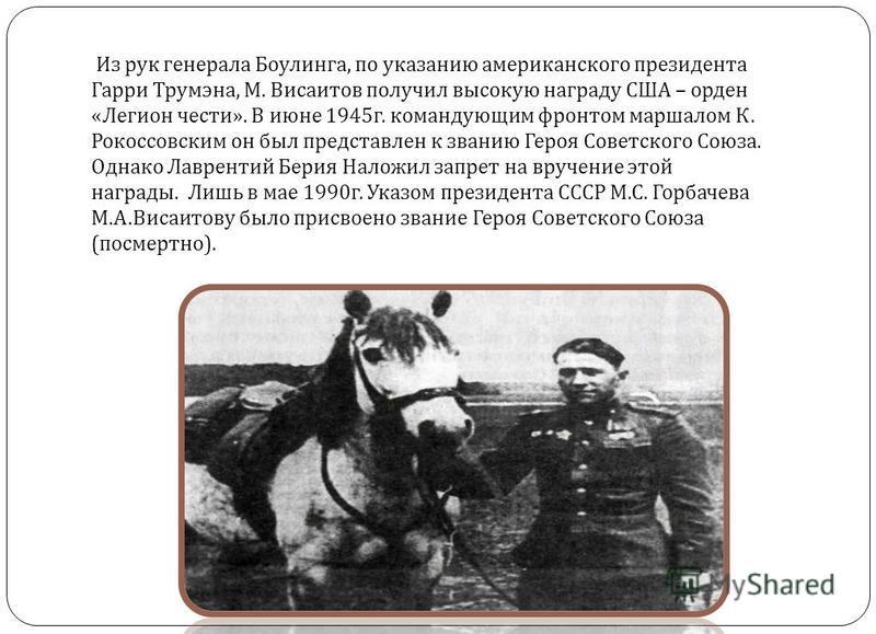Из рук генерала Боулинга, по указанию американского президента Гарри Трумэна, М. Висаитов получил высокую награду США – орден « Легион чести ». В июне 1945 г. командующим фронтом маршалом К. Рокоссовским он был представлен к званию Героя Советского С