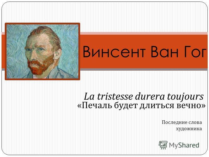 Винсент Ван Гог La tristesse durera toujours « Печаль будет длиться вечно » Последние слова художника