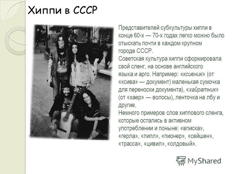 Хиппи в СССР Представителей субкультуры хиппи в конце 60-х 70-х годах легко можно было отыскать почти в каждом крупном городе СССР. Советская культура хиппи сформировала свой сленг, на основе английского языка и арго. Например: « ксивник » (от «ксива