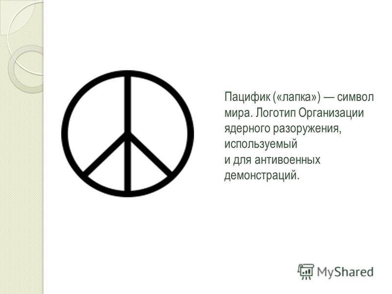 Пацифик («лапка») символ мира. Логотип Организации ядерного разоружения, используемый и для антивоенных демонстраций.