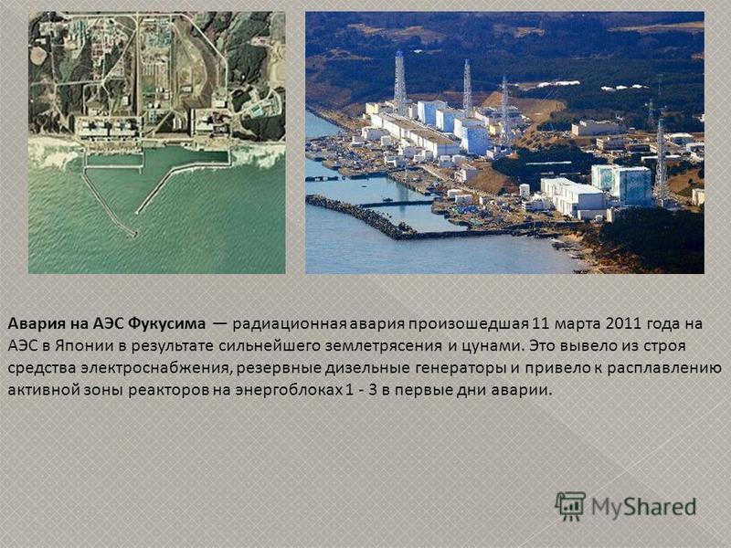 Авария на АЭС Фукусима радиационная авария произошедшая 11 марта 2011 года на АЭС в Японии в результате сильнейшего землетрясения и цунами. Это вывело из строя средства электроснабжения, резервные дизельные генераторы и привело к расплавлению активно