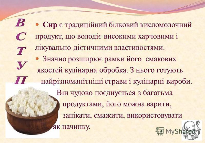 Сир є традиційний білковий кисломолочний продукт, що володіє високими харчовими і лікувально дієтичними властивостями. Значно розширює рамки його смакових якостей кулінарна обробка. З нього готують найрізноманітніші страви і кулінарні вироби. Він чуд