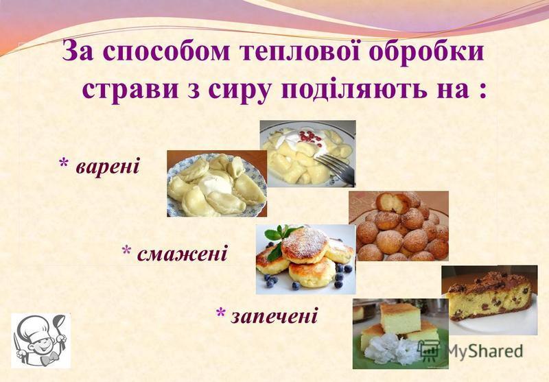 За способом теплової обробки страви з сиру поділяють на : * варені * смажені * запечені