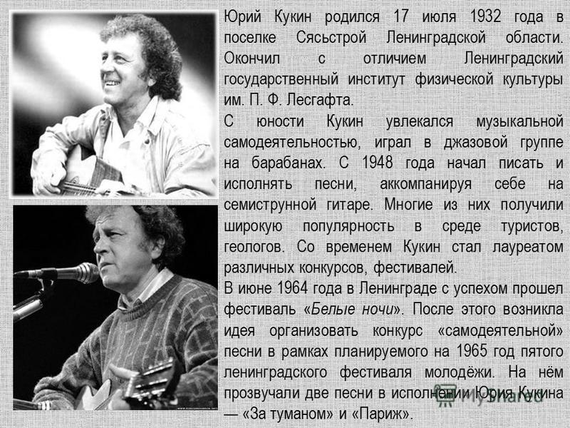 Юрий Кукин родился 17 июля 1932 года в поселке Сясьстрой Ленинградской области. Окончил с отличием Ленинградский государственный институт физической культуры им. П. Ф. Лесгафта. С юности Кукин увлекался музыкальной самодеятельностью, играл в джазовой