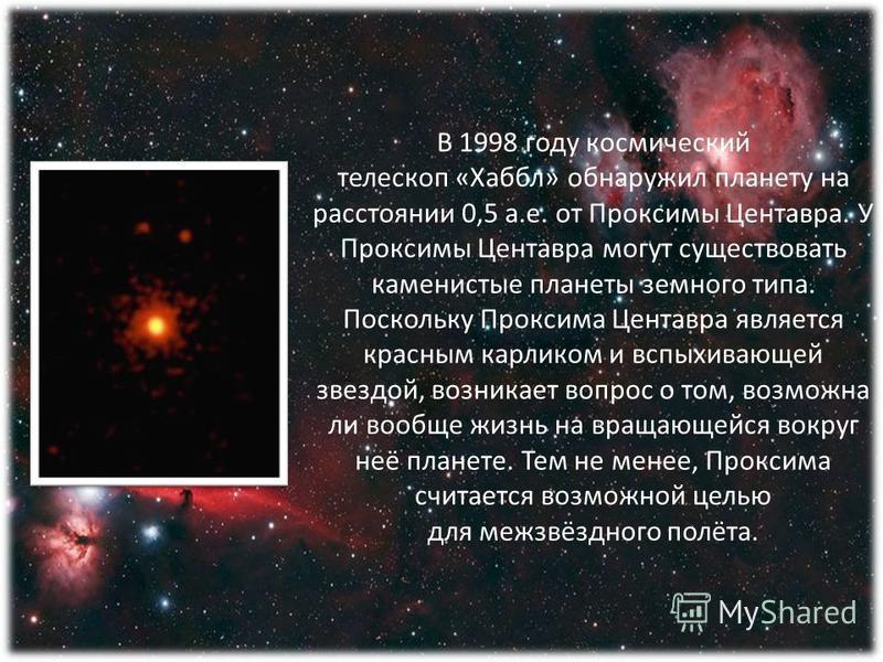 В 1998 году космический телескоп «Хаббл» обнаружил планету на расстоянии 0,5 а.е. от Проксимы Центавра. У Проксимы Центавра могут существовать каменистые планеты земного типа. Поскольку Проксима Центавра является красным карликом и вспыхивающей звезд