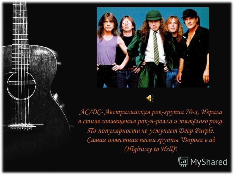 AC/DC- Австралийская рок-группа 70-х. Играла в стиле совмещения рок-н-ролла и тяжёлого рока. По популярности не уступает Deep Purple. Самая известная песня группы Дорога в ад (Highway to Hell).