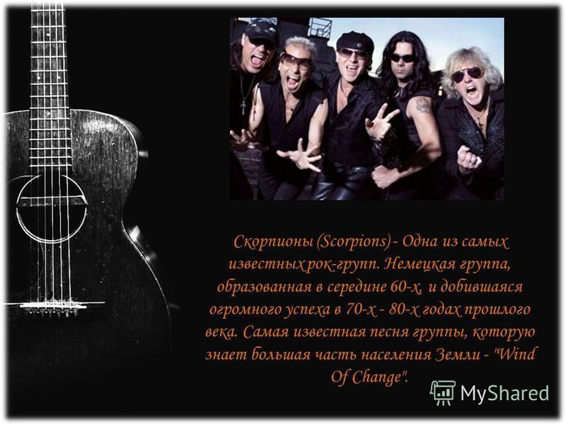 Скорпионы (Scorpions) - Одна из самых известных рок-групп. Немецкая группа, образованная в середине 60-х, и добившаяся огромного успеха в 70-х - 80-х годах прошлого века. Самая известная песня группы, которую знает большая часть населения Земли -