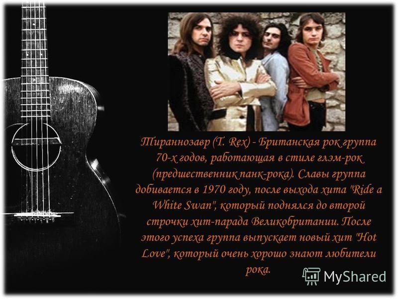 Тираннозавр (T. Rex) - Британская рок группа 70-х годов, работающая в стиле глэм-рок (предшественник панк-рока). Славы группа добивается в 1970 году, после выхода хита