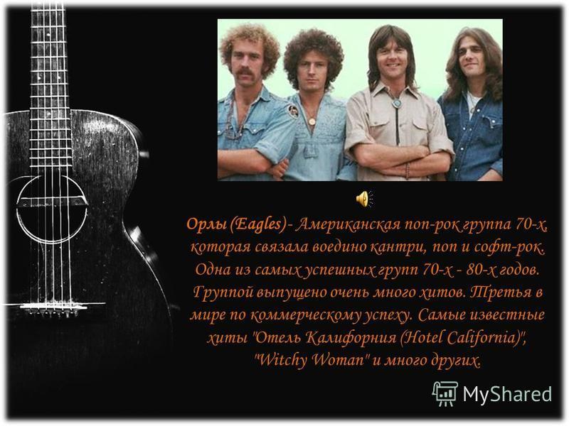 Орлы (Eagles) - Американская поп-рок группа 70-х, которая связала воедино кантри, поп и софт-рок. Одна из самых успешных групп 70-х - 80-х годов. Группой выпущено очень много хитов. Третья в мире по коммерческому успеху. Самые известные хиты