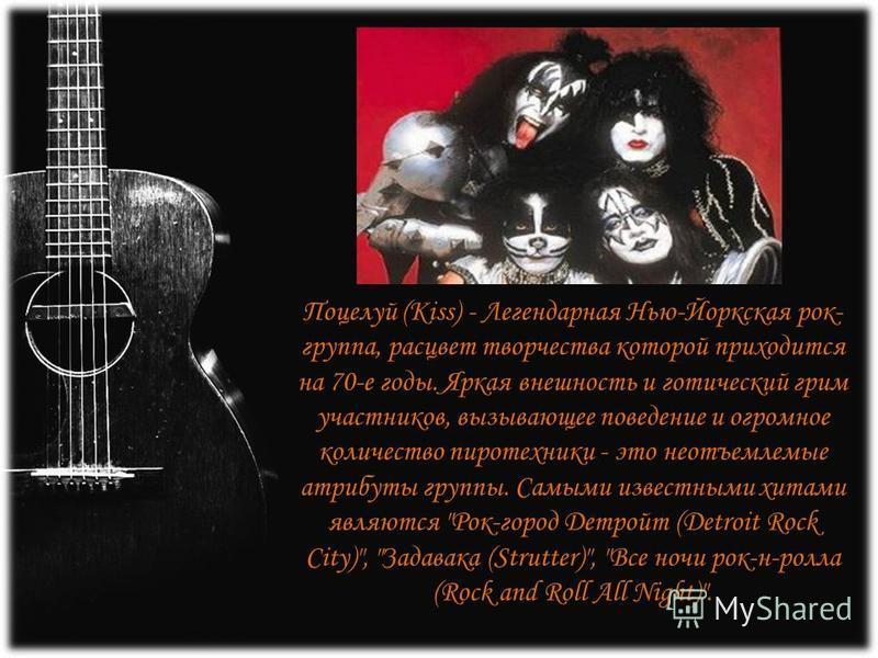Поцелуй (Kiss) - Легендарная Нью-Йоркская рок- группа, расцвет творчества которой приходится на 70-е годы. Яркая внешность и готический грим участников, вызывающее поведение и огромное количество пиротехники - это неотъемлемые атрибуты группы. Самыми